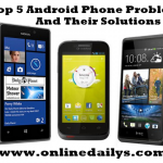 Phone Tips: Top 5 Android Phone Problems And Their Solutions